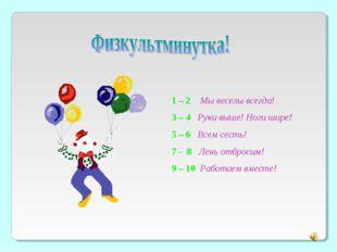 1 – 2 Мы веселы всегда! 3 – 4 Руки выше! Ноги шире! 5 – 6 Всем сесть! 7 - 8 Л