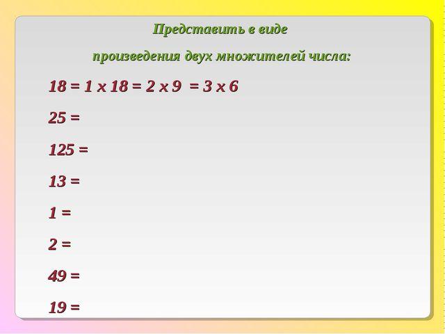 Представить в виде произведения двух множителей числа: 18 = 1 х 18 = 2 х 9 =...