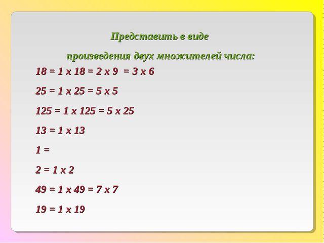 18 = 1 х 18 = 2 х 9 = 3 х 6 25 = 1 х 25 = 5 х 5 125 = 1 х 125 = 5 х 25 13 = 1...