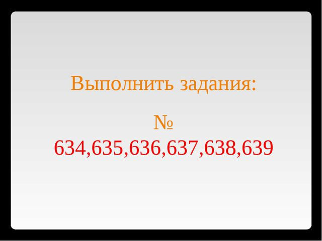 Выполнить задания: № 634,635,636,637,638,639