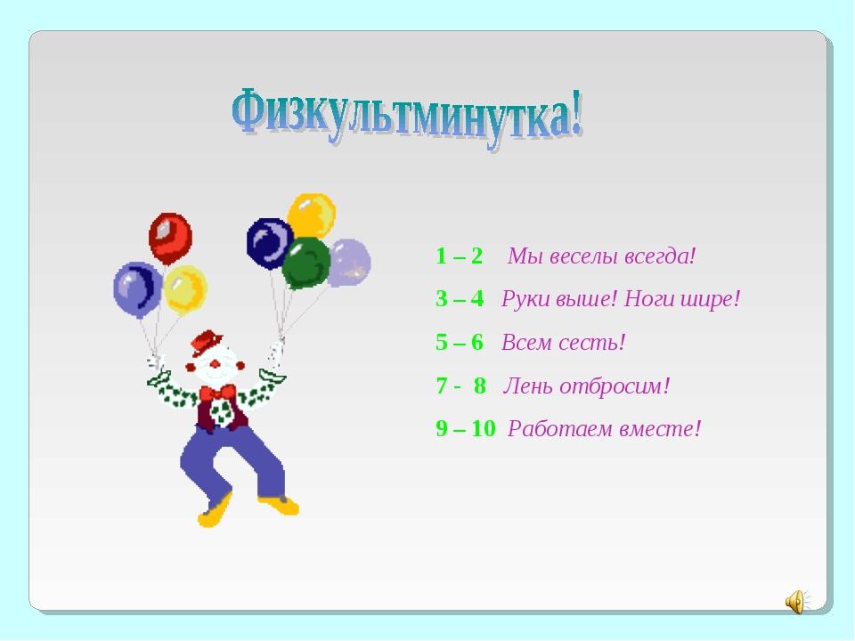 1 – 2 Мы веселы всегда! 3 – 4 Руки выше! Ноги шире! 5 – 6 Всем сесть! 7 - 8 Л...