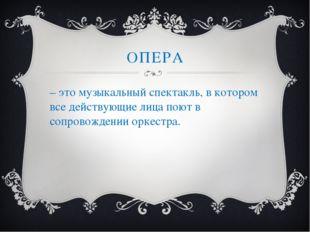 ОПЕРА – это музыкальный спектакль, в котором все действующие лица поют в сопр