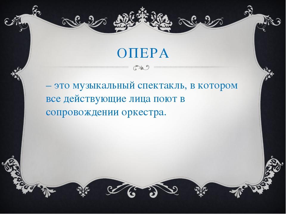 ОПЕРА – это музыкальный спектакль, в котором все действующие лица поют в сопр...