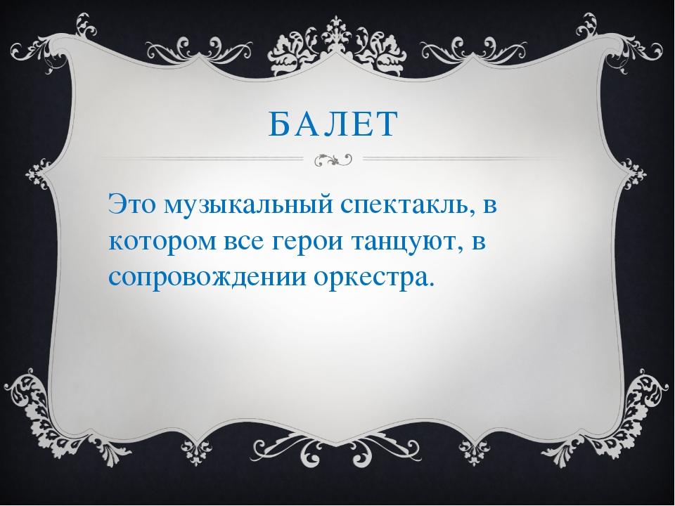 БАЛЕТ Это музыкальный спектакль, в котором все герои танцуют, в сопровождении...