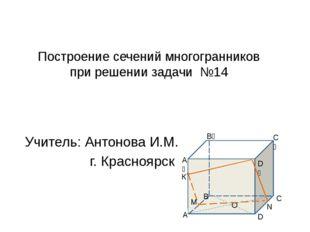 Построение сечений многогранников при решении задачи №14 Учитель: Антонова И.