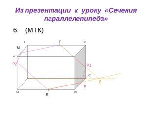 Из презентации к уроку «Сечения параллелепипеда» (МТК) М Т К Р Е Р1 Р2 6. C1