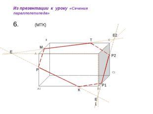 Из презентации к уроку «Сечения параллелепипеда» (МТК) 6. Е Р Е1 Е2 Р1 Р2 М Т К