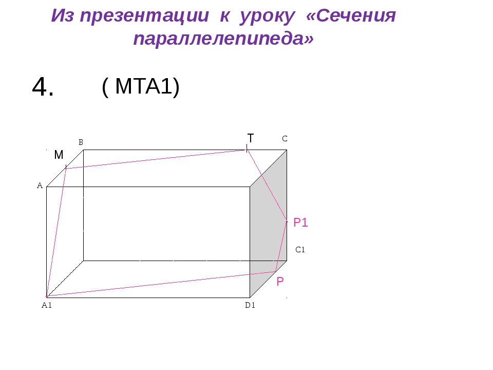 4. ( МТА1) М Т Р Р1 Из презентации к уроку «Сечения параллелепипеда» C1 D1 A1...