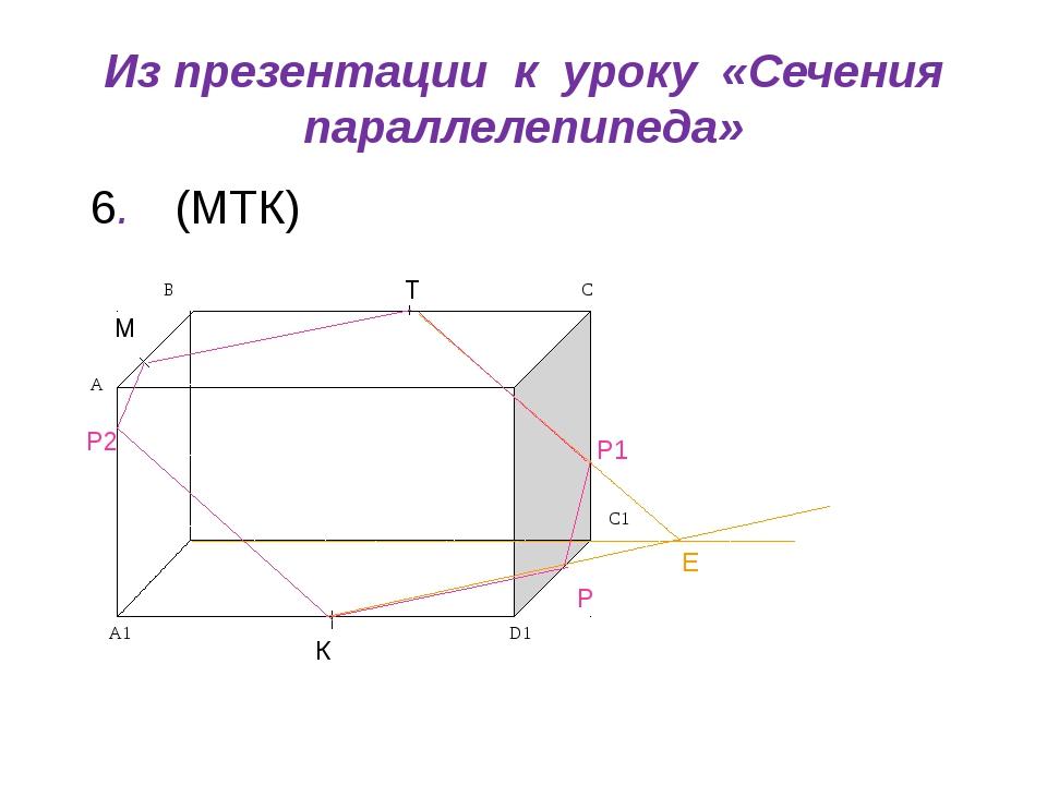 Из презентации к уроку «Сечения параллелепипеда» (МТК) М Т К Р Е Р1 Р2 6. C1...