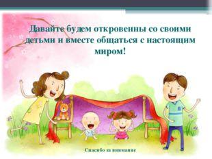 Давайте будем откровенны со своими детьми и вместе общаться с настоящим миром