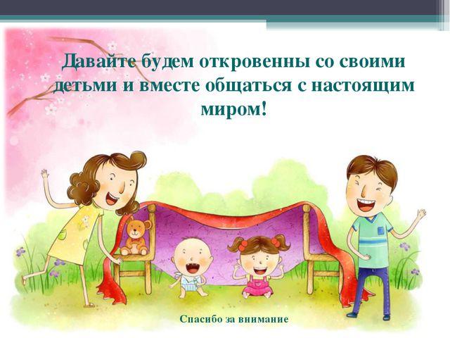 Давайте будем откровенны со своими детьми и вместе общаться с настоящим миром...