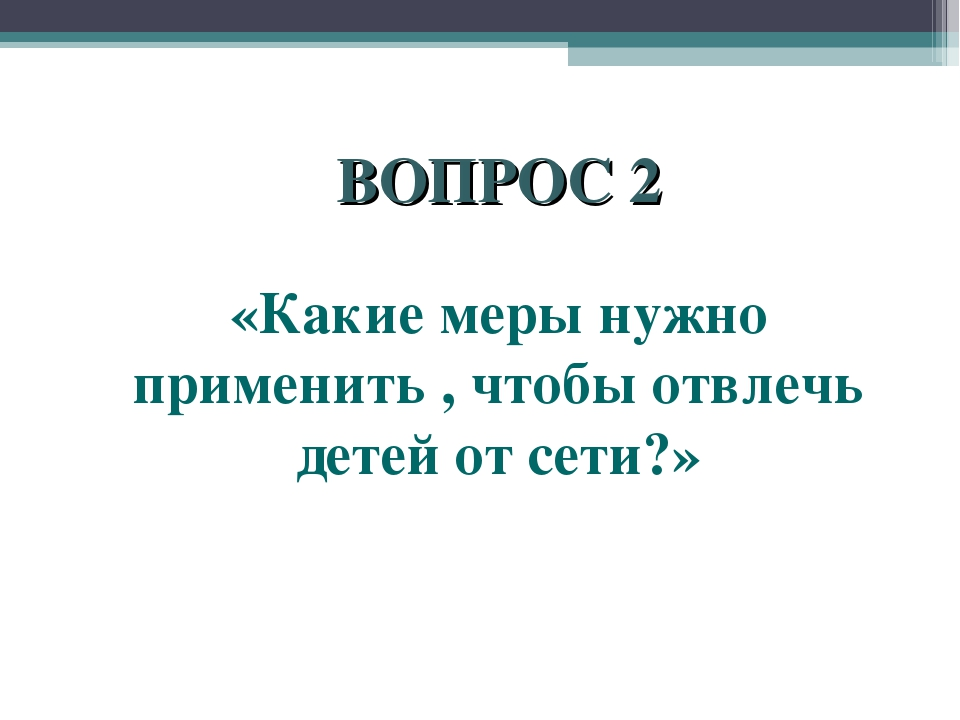 ВОПРОС 2 «Какие меры нужно применить , чтобы отвлечь детей от сети?»