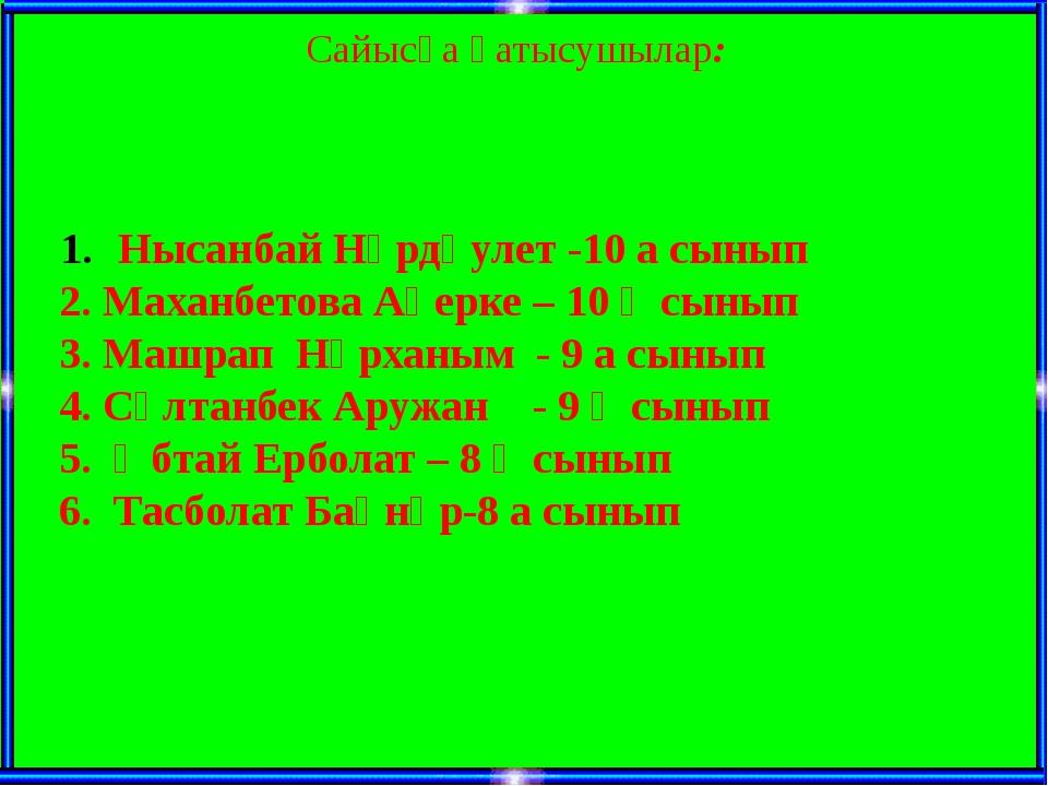 Сайысқа қатысушылар: Нысанбай Нұрдәулет -10 а сынып 2. Маханбетова Ақерке – 1...