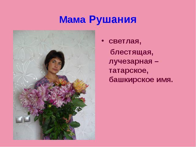 Мама Рушания светлая, блестящая, лучезарная – татарское, башкирское имя.