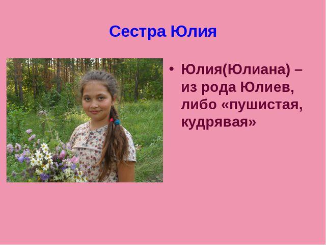 Сестра Юлия Юлия(Юлиана) – из рода Юлиев, либо «пушистая, кудрявая»