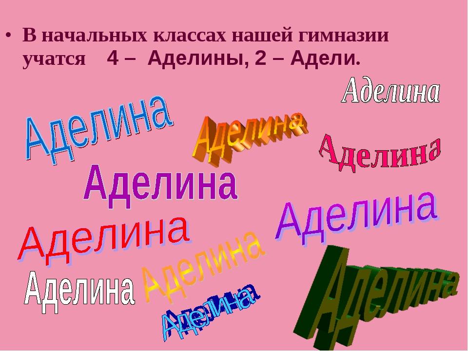 В начальных классах нашей гимназии учатся 4 – Аделины, 2 – Адели.