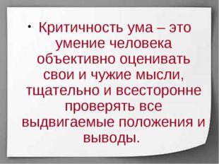 Критичность ума – это умение человека объективно оценивать свои и чужие мысл