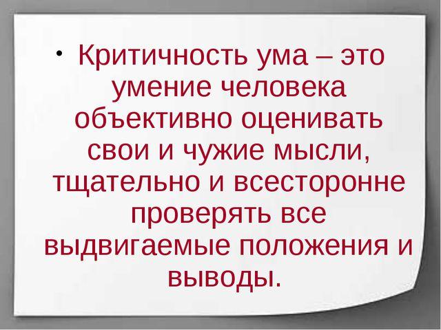 Критичность ума – это умение человека объективно оценивать свои и чужие мысл...