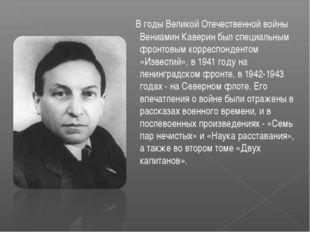 В годы Великой Отечественной войны Вениамин Каверин был специальным фронтовы