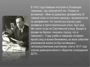 В 1912 году Каверин поступил в Псковскую гимназию, где проучился 6 лет. Позже