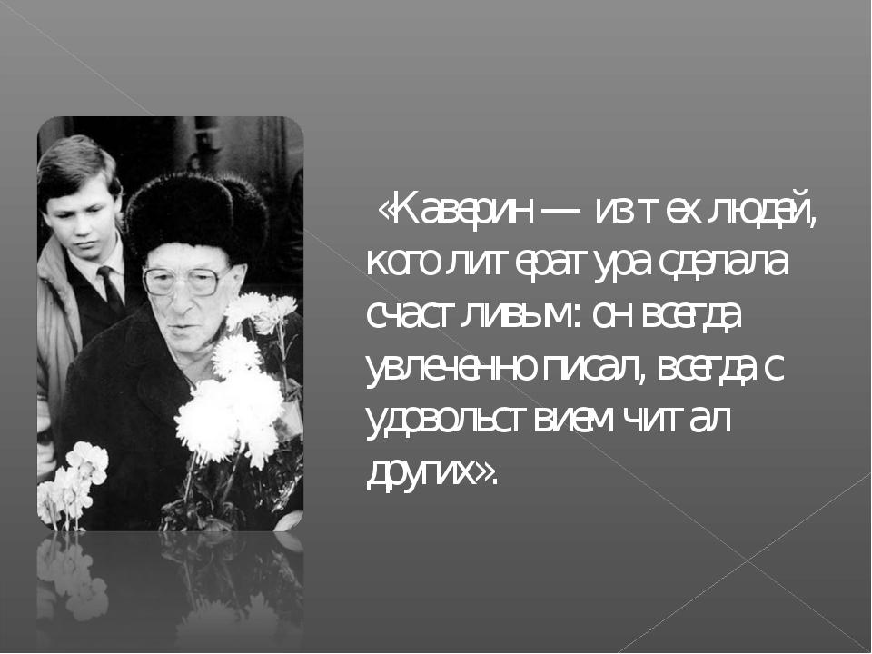 «Каверин — из тех людей, кого литература сделала счастливым: он всегда увлеч...