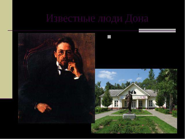 Известные люди Дона …Антон Павлович Чехов,