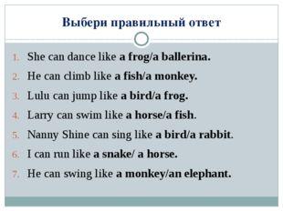 Выбери правильный ответ She can dance like a frog/a ballerina. He can climb l