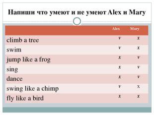 Напиши что умеют и не умеют Alex и Mary Alex Mary climb a tree V X swim V X j