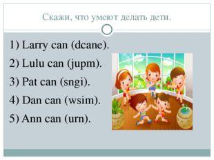 Скажи, что умеют делать дети. 1) Larry can (dcane). 2) Lulu can (jupm). 3) Pa