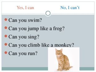 Yes, I can No, I can't Can you swim? Can you jump like a frog? Can you sing?