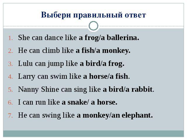 Выбери правильный ответ She can dance like a frog/a ballerina. He can climb l...