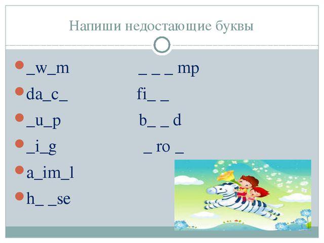 Напиши недостающие буквы _w_m _ _ _ mp da_c_ fi_ _ _u_p b_ _ d _i_g _ ro _ a_...