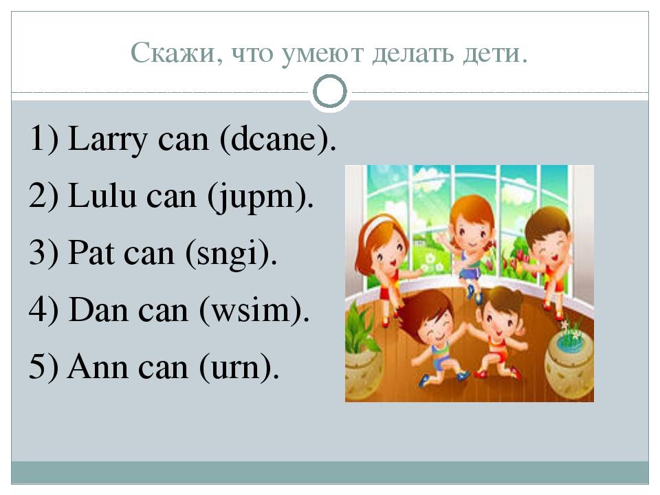 Скажи, что умеют делать дети. 1) Larry can (dcane). 2) Lulu can (jupm). 3) Pa...