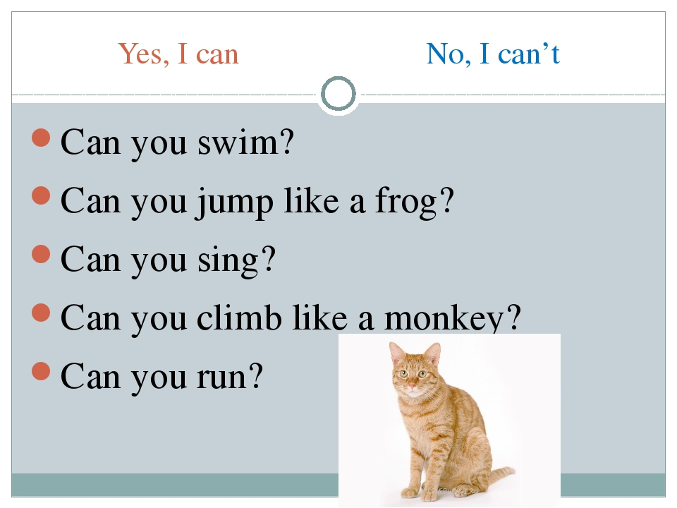 Yes, I can No, I can't Can you swim? Can you jump like a frog? Can you sing?...