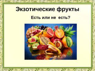 Экзотические фрукты Есть или не есть?
