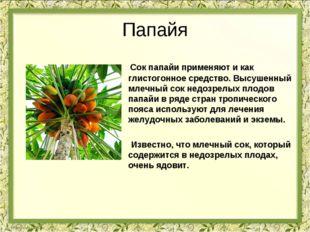 Папайя Сок папайи применяют и как глистогонное средство. Высушенный млечный с
