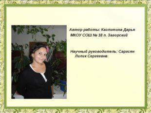 Автор работы: Казлитина Дарья МКОУ СОШ № 18 п. Загорский Научный руководитель