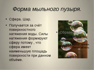 Форма мыльного пузыря. Сфера. Шар. Получается за счёт поверхностного натяжени
