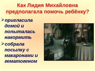 Как Лидия Михайловна предполагала помочь ребёнку? пригласила домой и попытала