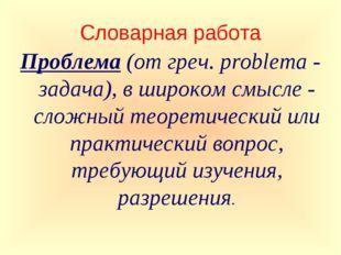 Словарная работа Проблема (от греч. problema - задача), в широком смысле - сл
