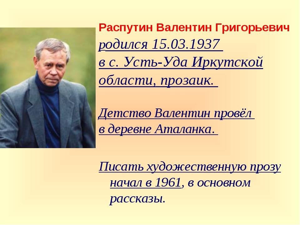 Распутин Валентин Григорьевич родился 15.03.1937 в с. Усть-Уда Иркутской обл...