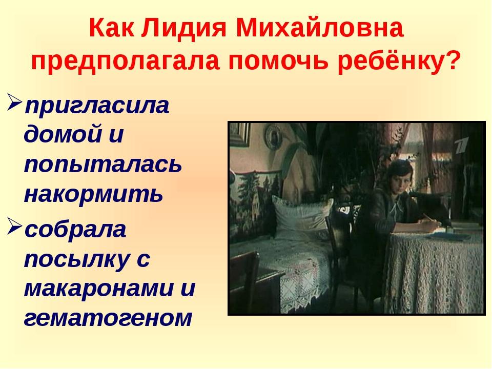 Как Лидия Михайловна предполагала помочь ребёнку? пригласила домой и попытала...