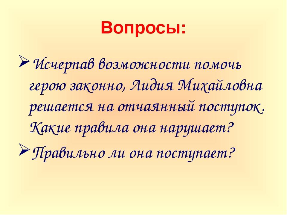 Вопросы: Исчерпав возможности помочь герою законно, Лидия Михайловна решается...