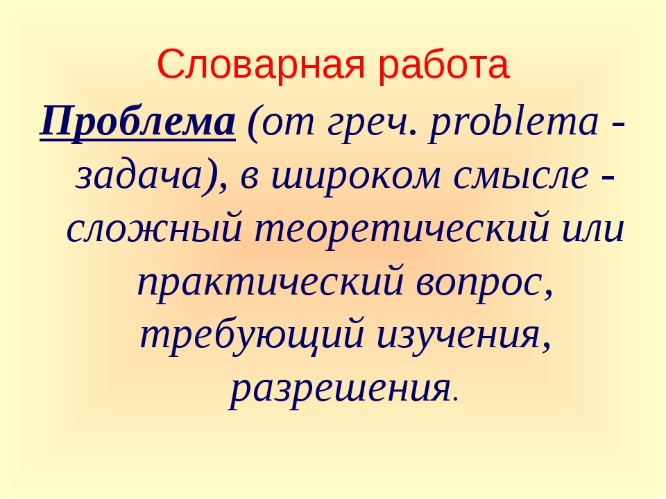 Словарная работа Проблема (от греч. problema - задача), в широком смысле - сл...