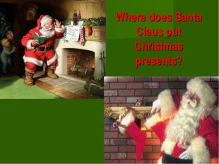 Where does Santa Claus put Christmas presents?