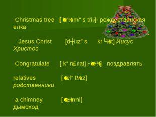 Christmas tree [ˈkrɪsməs triː]- рождественская елка Jesus Christ [dʒiːzəs kr