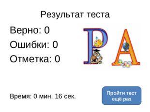 Результат теста Верно: 0 Ошибки: 0 Отметка: 0 Время: 0 мин. 16 сек. Пройти те