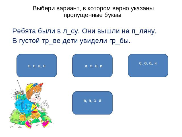 Выбери вариант, в котором верно указаны пропущенные буквы Ребята были в л_су...