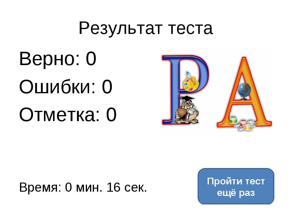 Результат теста Верно: 0 Ошибки: 0 Отметка: 0 Время: 0 мин. 16 сек. Пройти те...