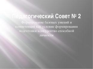 Педагогический Совет № 2 Формирование базовых умений и компетенций как услови